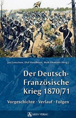 Der Deutsch-Französische Krieg 1870/71: Vorgeschichte, Verlauf, Folgen Gebundene Ausgabe – 27. März 2013