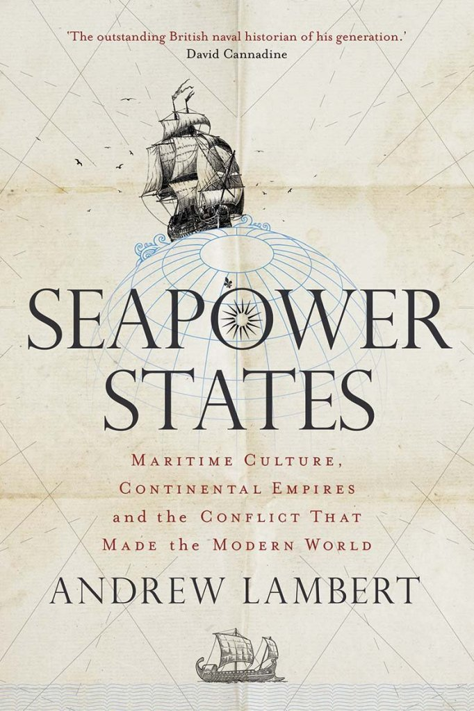 SEAPOWER STATES: MARITIME CULTURE, CONTINENTAL EMPIRES, AND THE CONFLICT THAT MADE THE MODERN WORLD  Andrew Lambert  Yale University Press, £20 (hbk)