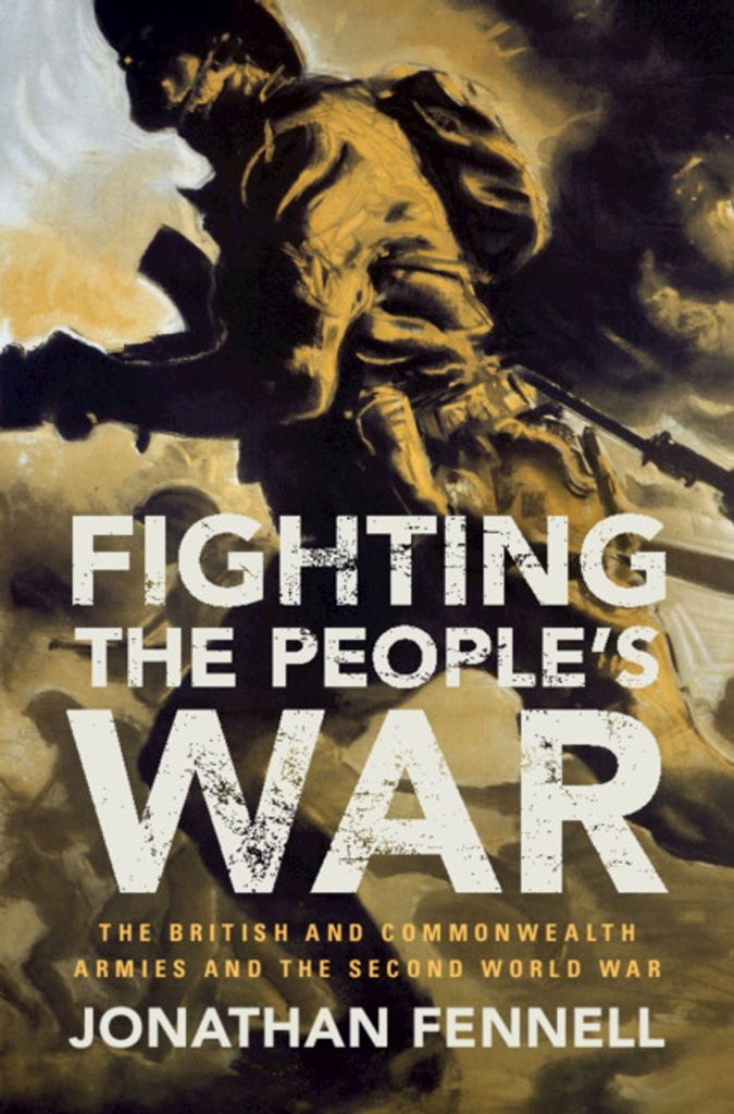 FIGHTING THE PEOPLE'S WAR: THE BRITISH AND COMMONWEALTH ARMIES AND THE SECOND WORLD WAR  Jonathan Fennell  Cambridge University Press, £25 (hbk)