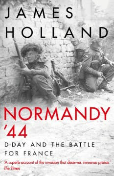 NORMANDY '44: D-DAY AND THE BATTLE FOR FRANCE  James Holland  Bantam Press, £25 (hbk)