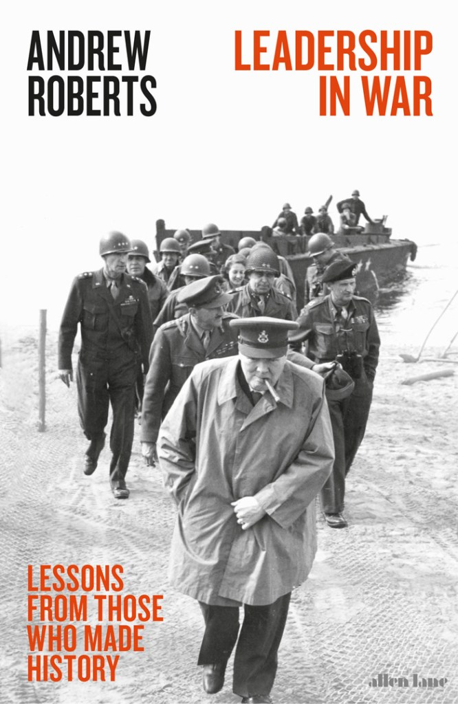 LEADERSHIP AT WAR: LESSONS FROM THOSE WHO MADE HISTORY  Andrew Roberts  Allen Lane, £20 (hbk)  ISBN 978-0241335994