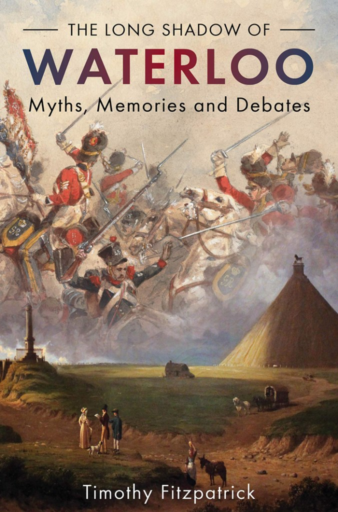 THE LONG SHADOW OF WATERLOO: MYTHS, MEMORIES AND DEBATES  Timothy Fitzpatrick  Casemate, £30 (hbk)  ISBN 978-1612007618