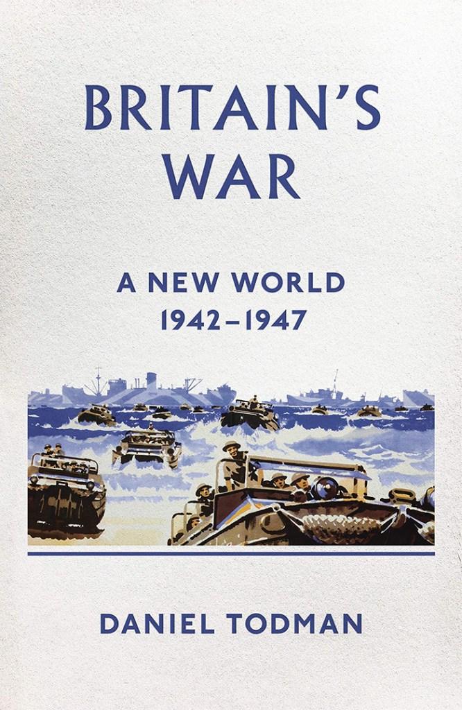 BRITAIN'S WAR: A NEW WORLD, 1942-1947 Daniel Todman Allen Lane, £35 (hbk) ISBN 978-0241249994