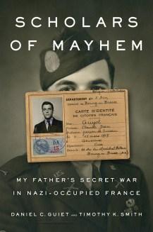 SCHOLARS OF MAYHEM: MY FATHER'S SECRET WAR IN NAZI-OCCUPIED FRANCE Daniel C Guiet and Timothy K Smith Penguin, £20 (hbk) ISBN 978-0735225206