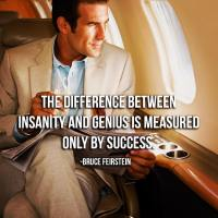 The difference between insanity and genius is measured only by success. - Bruce Feirstein