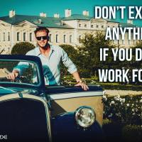 Don't expect anything if you don't work for it.