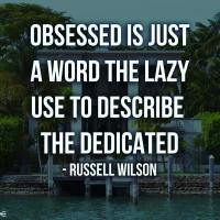 Obsessed is just a word the lazy use to describe the dedicated. - Russell Warren