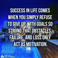 Success in life comes when you simply refuse to give up, with goals so strong that obstacles, failure and loss only act as motivation.