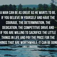 A man can be as great as he wants to be. If you believe in yourself and have the courage, the determination, the dedication, the competitive drive, and if you are willing to sacrifice the little things in life and pay the price for the things that are worthwhile, it can be done. - Vince Lombardi