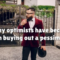 Many optimists have become rich buying out a pessimist.