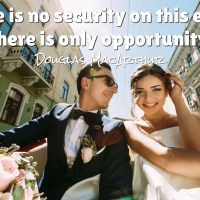There is no security on this earth. There is only opportunity.