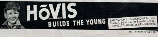 One of many adverts, showing that this was in the middle of WWII: Hovis - builds the young. And then it adds: Sandwich suggestions for the shelter - send p.c. for booklet - FREE. Hovis Ltd (Dept 26), Macclesfield.