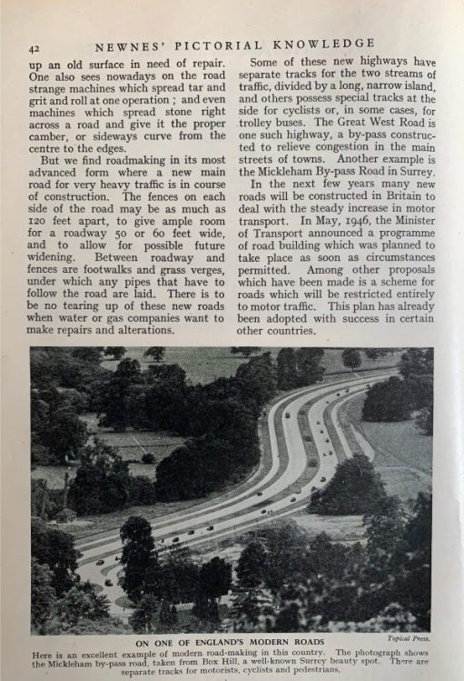 Volume 5 again. This picture has appeared in Mindfully Bertie extolling the virtues of a 'modern road'. The A24 Mickleham Bypass, near Dorking in 1948. In particular, you will notice that modern road building seventy years ago included dual cycle tracks. The Mickleham Bypass years later achieved an awful reputation for accidents. At one time the whole bypass was to have been replaced by a new road taking out the bends and half the surrounding countryside with it. Common sense ruled and many measures were undertaken to make the road much safer now. The cycle tracks are still there but only one side is used now, The other abandoned to nature.
