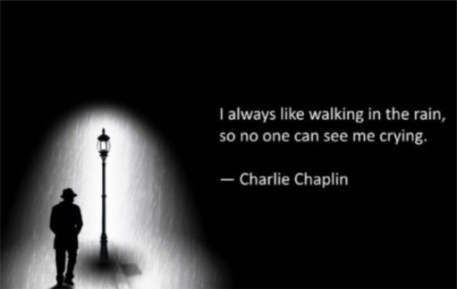 I always like walking in the rain so no one can see me crying! - Charlie Chaplin.