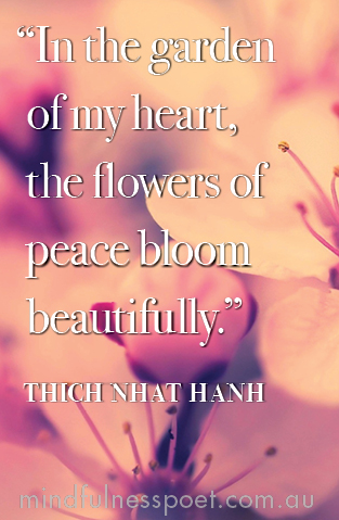 """In the garden of my heart, the flowers of peace bloom beautifully."" Thich Nhat Hanh"
