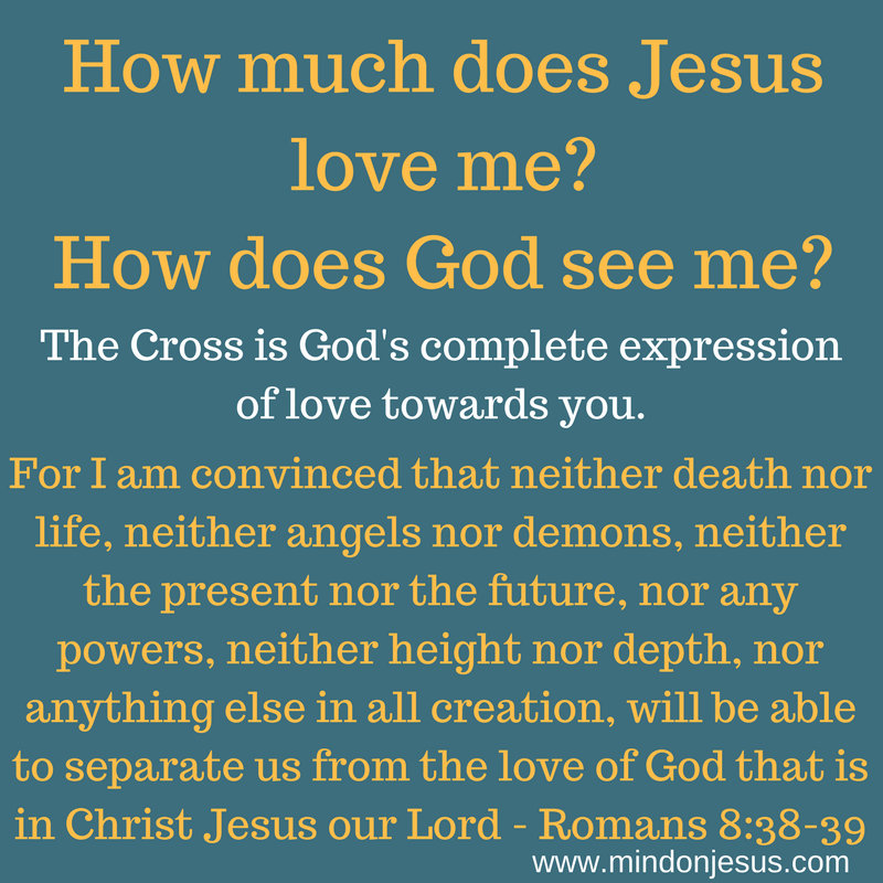 How much does Jesus love me How does God see me  Mind