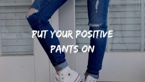 jeans with quote 'put your positive pants on'
