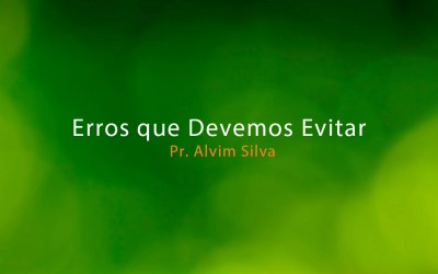 Erros que Devemos Evitar – Pr. Alvim Silva