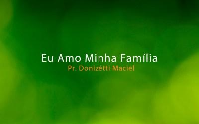 Eu Amo Minha Família – Pr. Donizétti Maciel