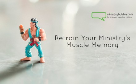 Retrain Your Ministry's Muscle Memory | Ministry Bubble