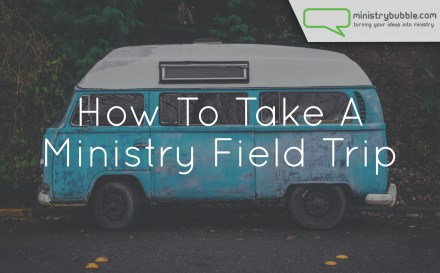 How To Take A Ministry Field Trip | Ministry Bubble