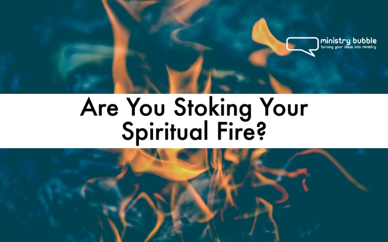 Are You Stoking Your Spiritual Fire? | Ministry Bubble