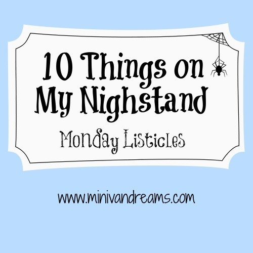 10 Things on My Nighstand | Monday Listiicles via Mini Van Dreams #mondaylisticles