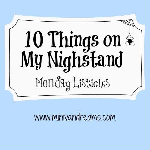 10 Things on My Nighstand | Monday Listiicles via Mini Van Dreams #mondaylisticles