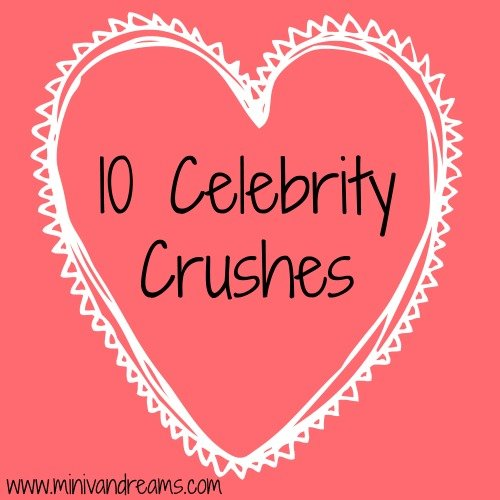 Crushing!  10 Celebrity Crushes!  | Mini Van Dreams