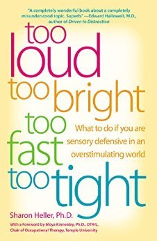 """Too Loud Too Bright Too Fast Too Tight by Dr. Sharon Heller Dr. Sharon Heller was the first psychologist to write a book about adults with sensory over responsivity, or sensory defensiveness. At a time when very few psychologists know anything about this disorder, Dr. Heller took the lead with her book describing patients in her practice that found the world """"too loud, too bright…"""""""