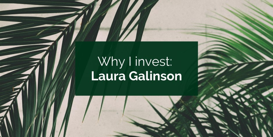 Why I invest: Laura Galinson