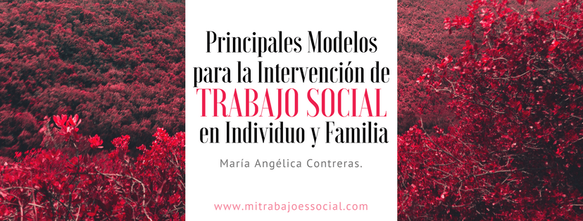 Principales Modelos para la Intervención de Trabajo Social en Individuo y Familia; María Angélica Contreras.