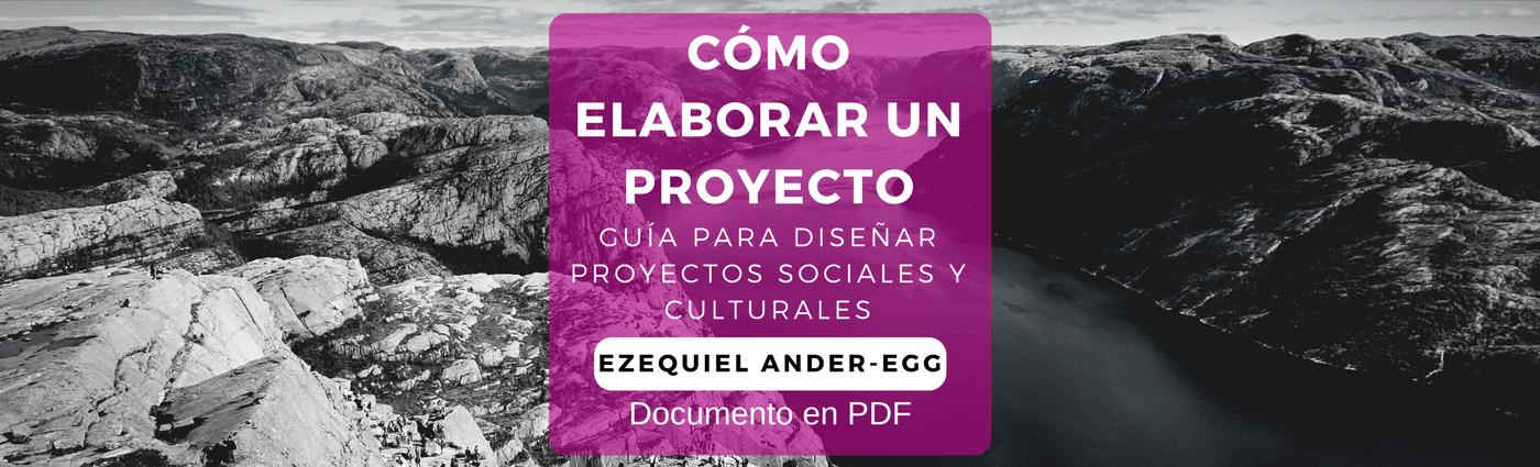 CÓMO ELABORAR UN PROYECTO, Guía para diseñar proyectos sociales y culturales; Ezequiel Ander-Egg María José Aguilar Idáñe z