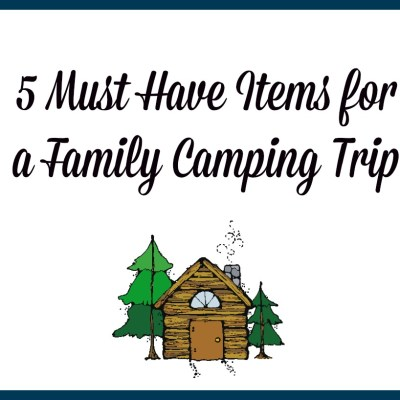 Five Must Have Items to Take on Your Family Camping Trip