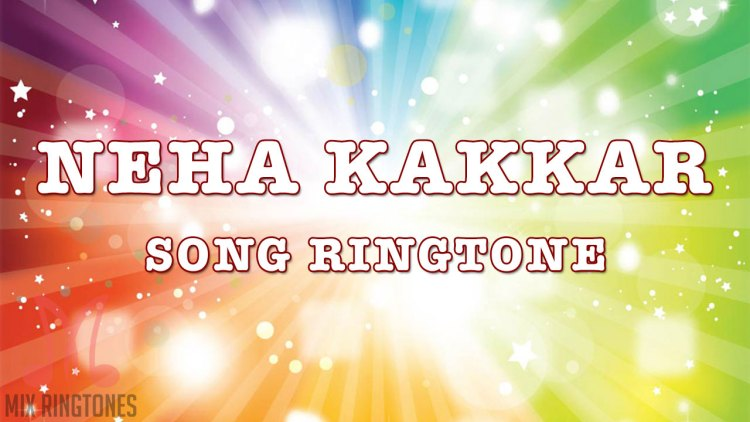 Neha Kakkar All Mp3 Song Ringtones Free Download