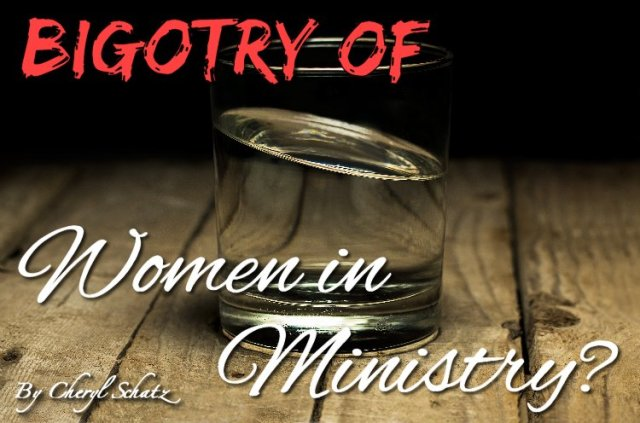 Bigotry of women in ministry? Women in Ministry Blog by Cheryl Schatz