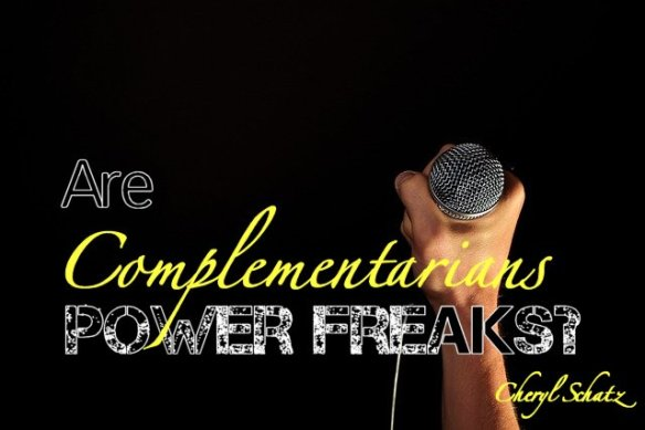 Are complementarians power freaks? On Women in Ministry blog by Cheryl Schatz