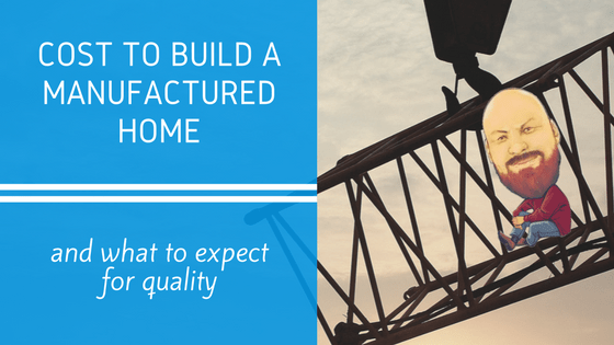 Cost To Build A Manufactured Home & What To Expect For Quality - Featured Image