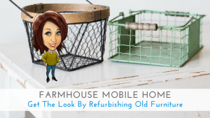 Farmhouse Mobile Home: Get The Look By Refurbishing Old Furniture