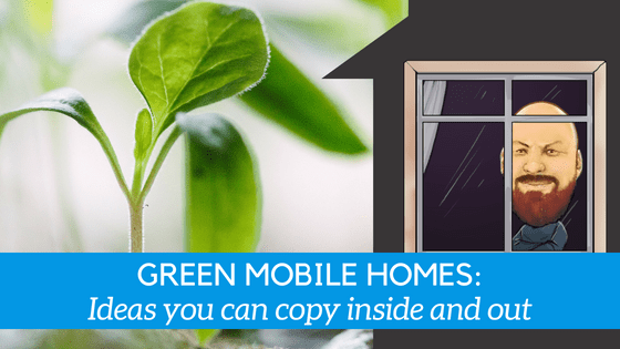 Green Mobile Homes: Ideas You Can Copy Inside & Out