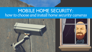 Mobile Home Security: How To Choose And Install Home Security Cameras