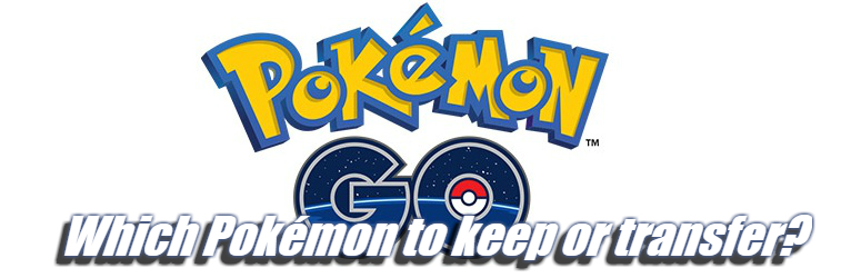Which Pokémon to keep or transfer - Pokémon Go Guide