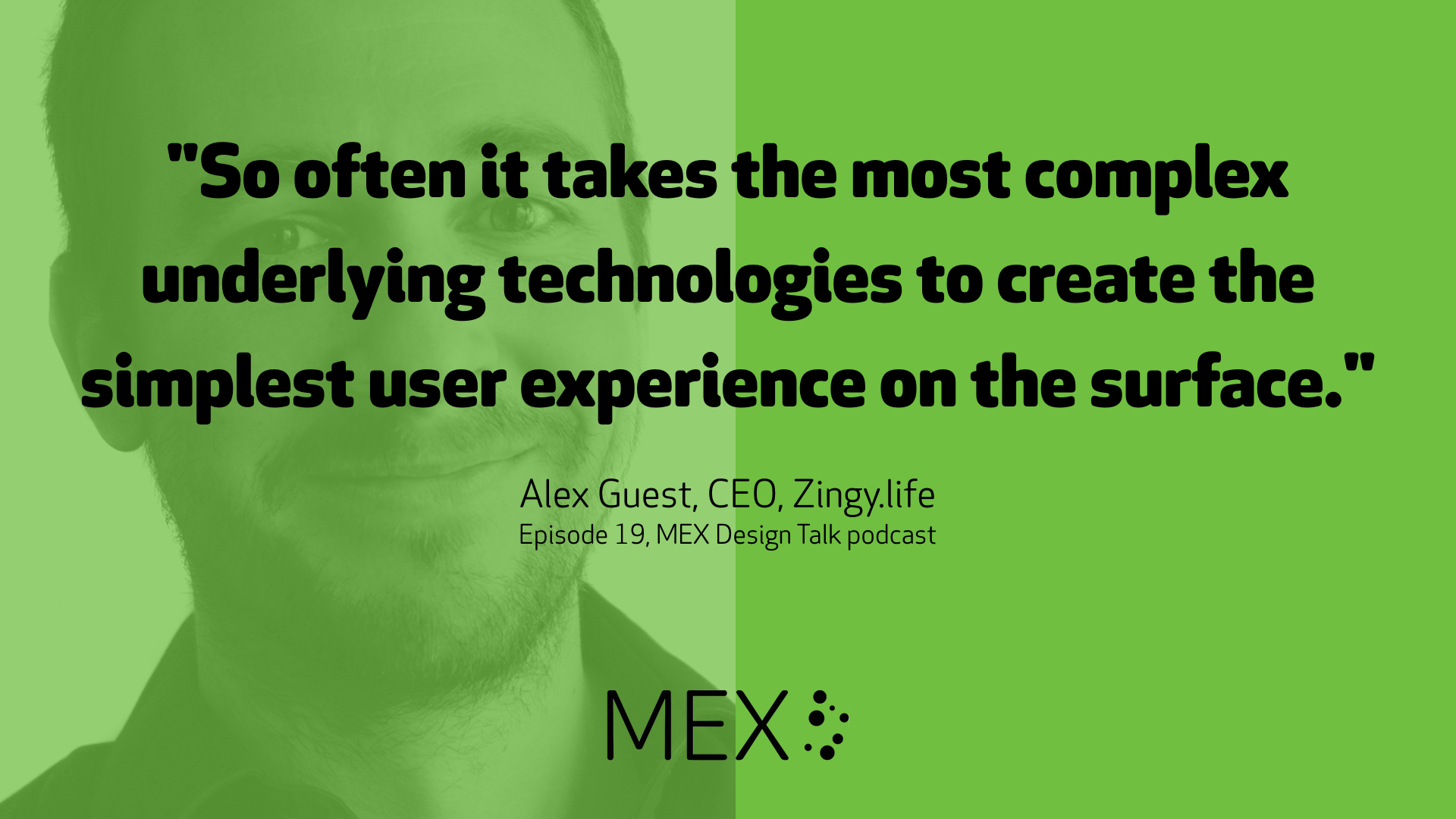 """So often it takes the most complex underlying technologies to create the simplest user experience on the surface."" -- Alex Guest, CEO, Zingy.life, Episode 19, MEX Design Talk podcast"