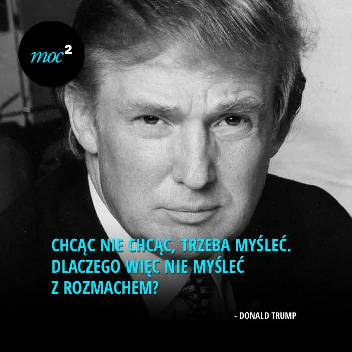 """""""Chcąc nie chcąc, trzeba myśleć. Dlaczego więc nie myśleć z rozmachem?"""" - Donald Trump"""