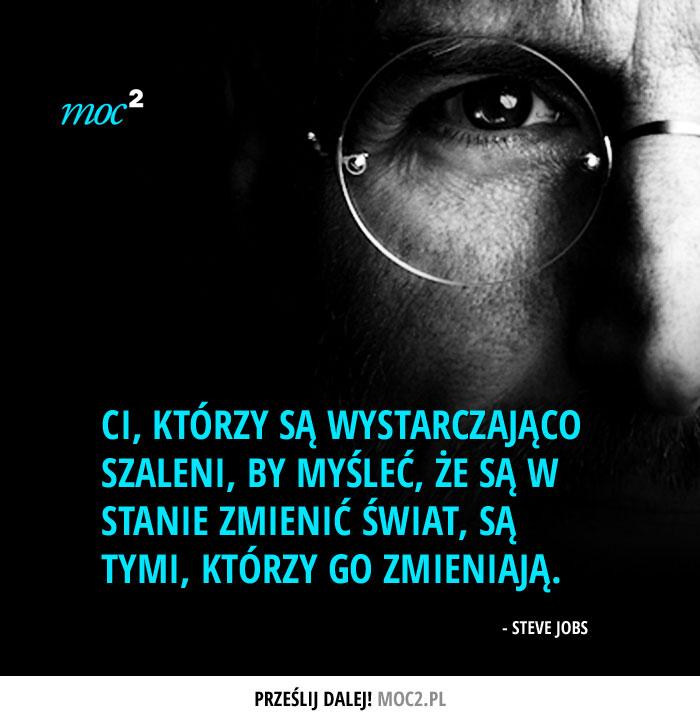 """""""Ci, którzy są wystarczająco szaleni, by myśleć, że są w stanie zmienić świat, są tymi, którzy go zmieniają."""" - Steve Jobs"""