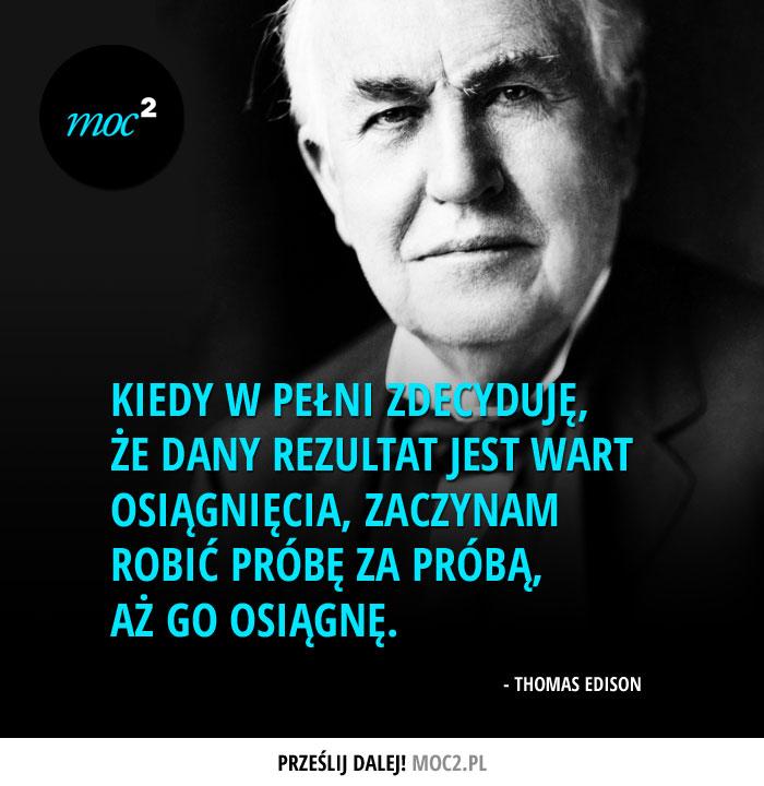 """""""Kiedy w pełni zdecyduję, że dany rezultat jest wart osiągnięcia, zaczynam robić próbę za próbą, aż go osiągnę."""" - Thomas Edison"""