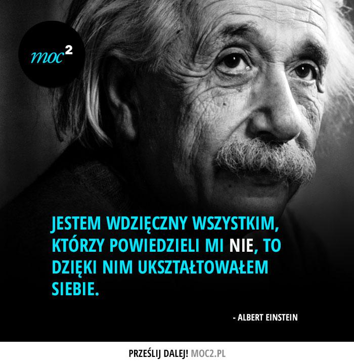 """""""Jestem wdzięczny wszystkim, którzy powiedzieli mi NIE, to dzięki nim ukształtowałem siebie."""" - Albert Einstein"""