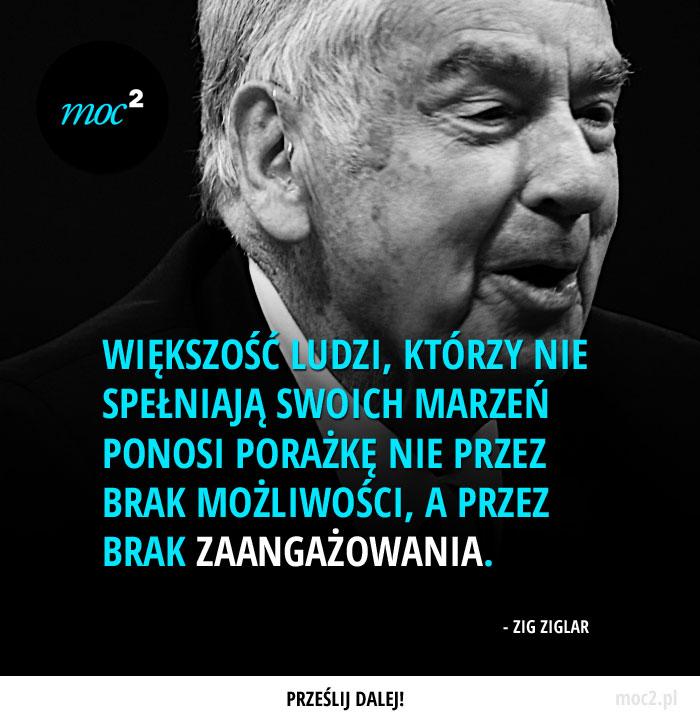 """""""Większość ludzi, którzy nie spełniają swoich marzeń ponosi porażkę nie przez brak możliwości, a przez brak zaangażowania."""" - Zig Ziglar"""
