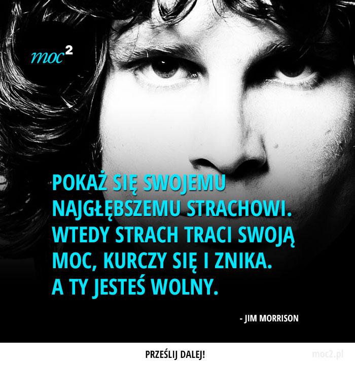 """""""Pokaż się swojemu najgłębszemu strachowi. wtedy strach traci swoją moc, kurczy się i znika. A ty jesteś wolny."""" - Jim Morrison"""