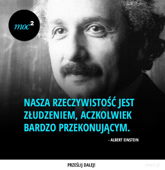"""""""Nasza rzeczywistość jest złudzeniem, aczkolwiek bardzo przekonującym."""" - Albert Einstein"""